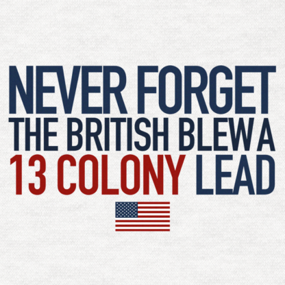 Never Forget The British Blew a 13 Colony Lead - America T-shirt